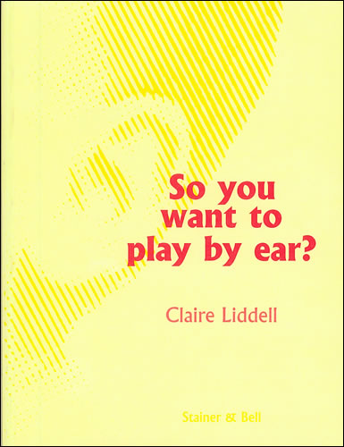 Liddell, Claire: So You Want To Play By Ear?